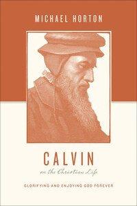 Calvin on the Christian Life: Glorifying and Enjoying God Forever (Theologians on the Christian Life)
