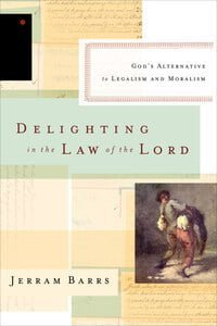 Delighting in the Law of the Lord: God's Alternative to Legalism and Moralism