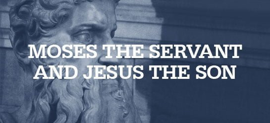Moses Was a Faithful Servant. Jesus Was a Perfect Son.