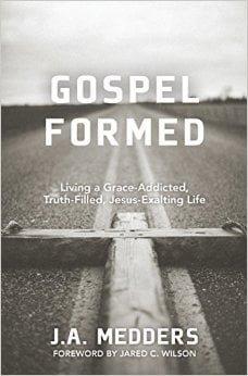 Gospel Formed: Living A Grace-Addicted, Truth-Filled, Jesus-Exalting Life