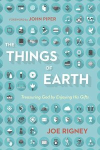 The Things of Earth Treasuring God by Enjoying His Gifts