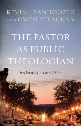 The Pastor as Public Theologian: Reclaiming a Lost Vision by Kevin J. Vanhoozer, Owen Strachan