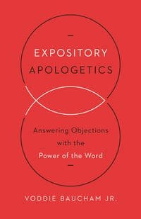 Expository Apologetics: Answering Objections with the Power of the Word by Voddie Baucham