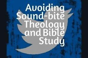 Avoiding Sound-bite Theology and Bible Study