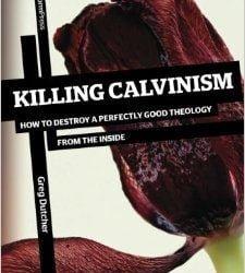 Killing Calvinism by Greg Dutcher
