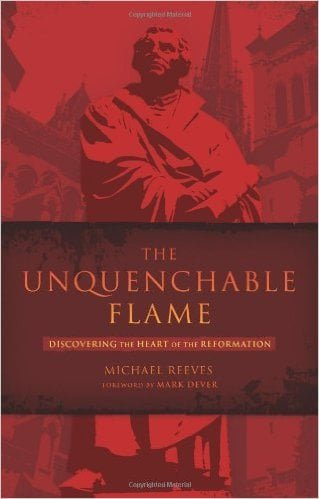 The Unquenchable Flame: Discovering the Heart of the Reformation by Mike Reeves
