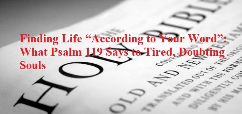 "Finding Life ""According to Your Word"": What Psalm 119 Says to Tired, Doubting Souls 1"