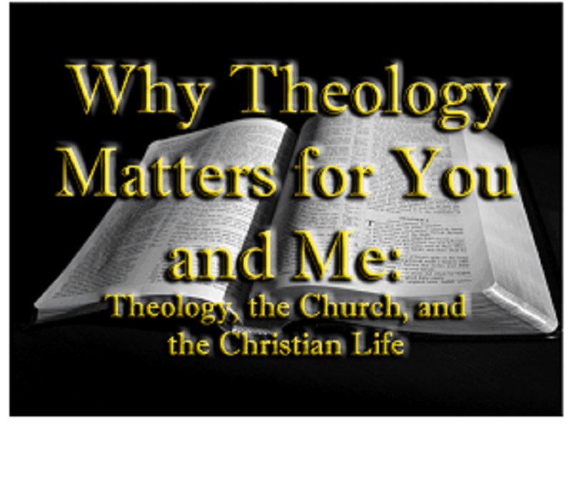 Why Theology Matters for You and Me: Theology, the Church, and the Christian Life 1