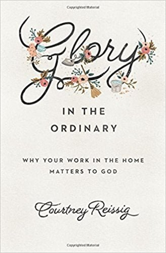 Glory in the Ordinary: Why Your Work in the Home Matters to God (Courtney Reissig) 1