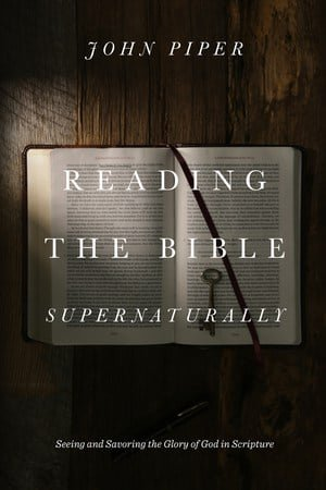 Reading the Bible Supernaturally: Seeing and Savoring the Glory of God in Scripture (John Piper) 1