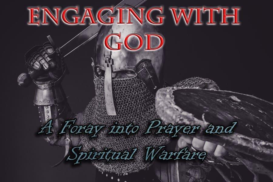 Engaging with God: A Foray into Prayer and Spiritual Warfare 1