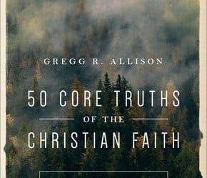 50 Core Truths of the Christian Faith – Gregg Allison (2018)