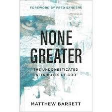 None Greater: The Undomesticated Attributes of God by Matthew Barrett
