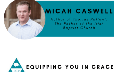 Micah Caswell– Thomas Patient: The Father of the Irish Baptist Church