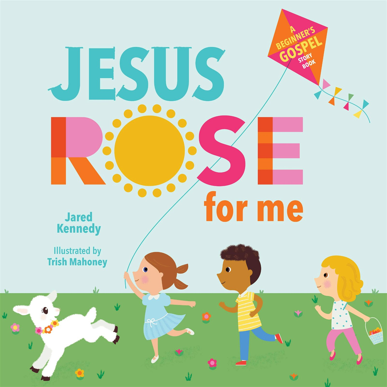 Jesus Rose for Me: The True Story of Easter by Jared Kennedy