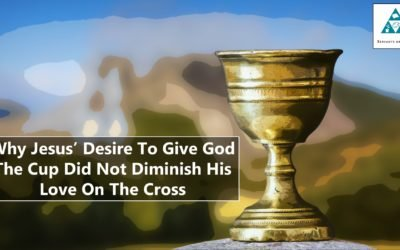 Why Jesus' Desire To Give God The Cup Did Not Diminish His Love