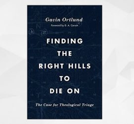 Finding the Right Hills to Die On – Gavin Ortlund (2020)