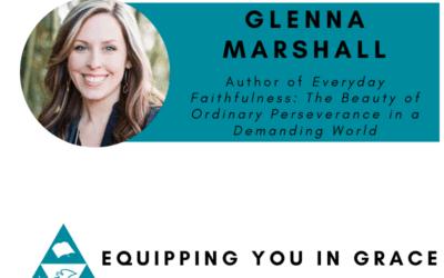 Glenna Marshall– Everyday Faithfulness: The Beauty of Ordinary Perseverance in a Demanding World