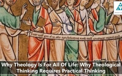 Why Theology Is For All Of Life – Why Theological Thinking Requires Practical Thinking