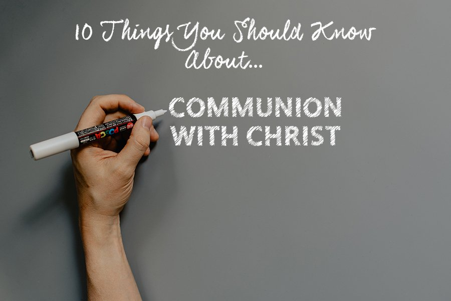 10 Things You Should Know About Communion with Christ