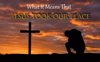 What It Means that Jesus Took Our Place