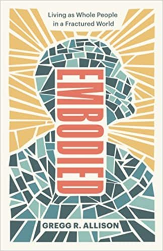 Embodied: Living as Whole People in a Fractured World by Gregg R. Allison