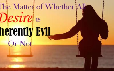 The Matter of Whether All Desire is Inherently Evil Or Not