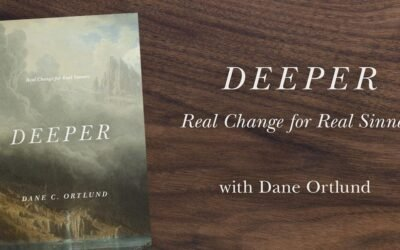 Deeper: Real Change for Real Sinners – Dane Ortlund